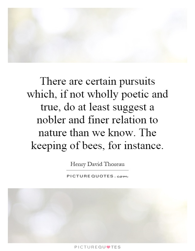 There are certain pursuits which, if not wholly poetic and true, do at least suggest a nobler and finer relation to nature than we know. The keeping of bees, for instance Picture Quote #1