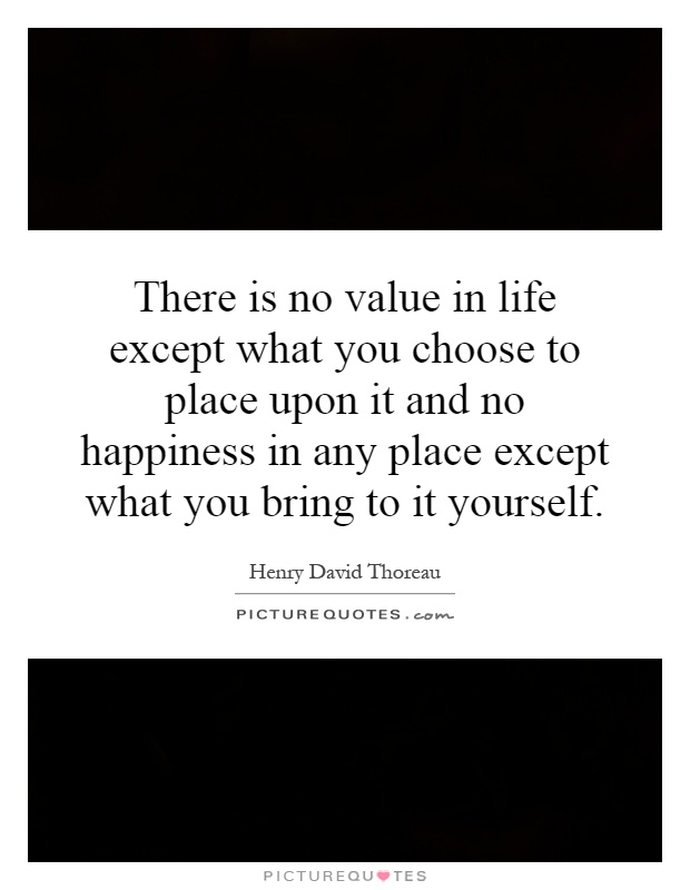 There is no value in life except what you choose to place upon it and no happiness in any place except what you bring to it yourself Picture Quote #1