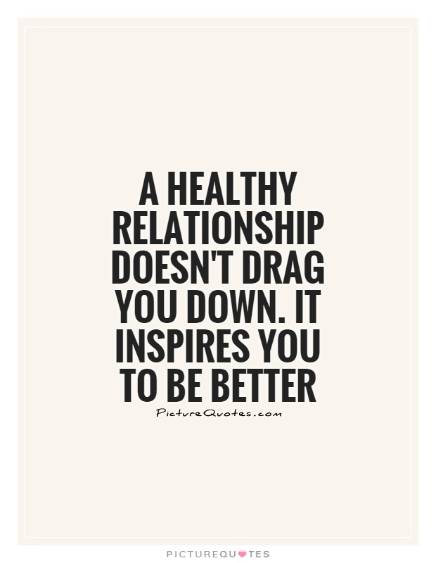 A healthy relationship doesn't drag you down. It inspires you to be better Picture Quote #1