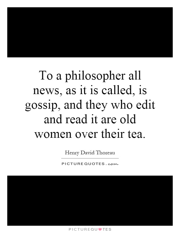 To a philosopher all news, as it is called, is gossip, and they who edit and read it are old women over their tea Picture Quote #1