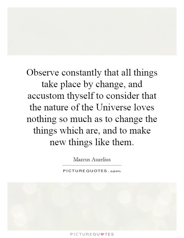 Observe constantly that all things take place by change, and accustom thyself to consider that the nature of the Universe loves nothing so much as to change the things which are, and to make new things like them Picture Quote #1