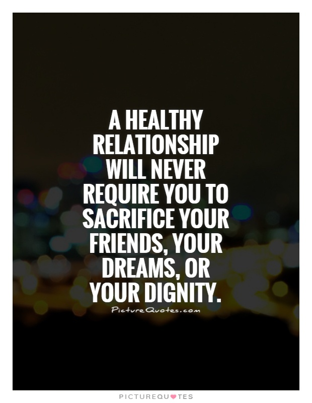 A healthy relationship will never require you to sacrifice your friends, your dreams, or your dignity Picture Quote #1