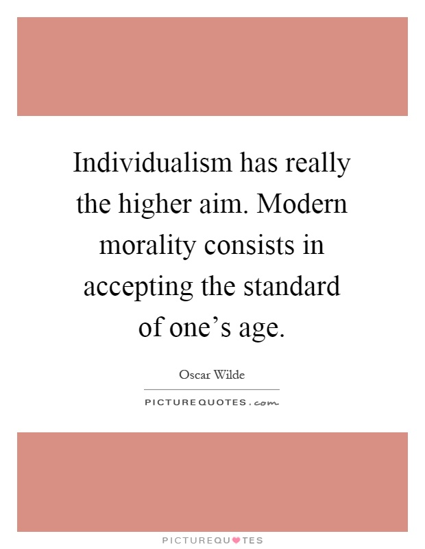 Individualism has really the higher aim. Modern morality consists in accepting the standard of one's age Picture Quote #1