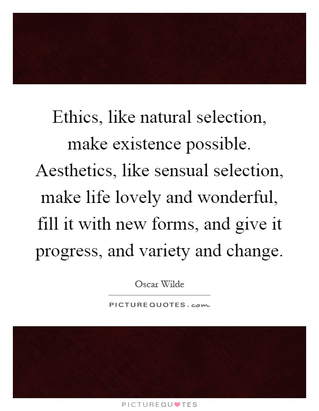 Ethics, like natural selection, make existence possible. Aesthetics, like sensual selection, make life lovely and wonderful, fill it with new forms, and give it progress, and variety and change Picture Quote #1
