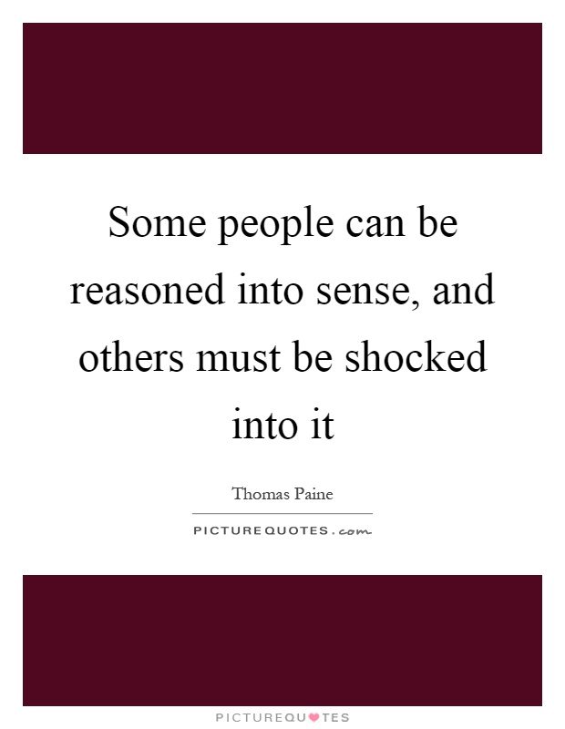 Some people can be reasoned into sense, and others must be shocked into it Picture Quote #1