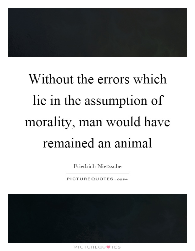 Without the errors which lie in the assumption of morality, man would have remained an animal Picture Quote #1