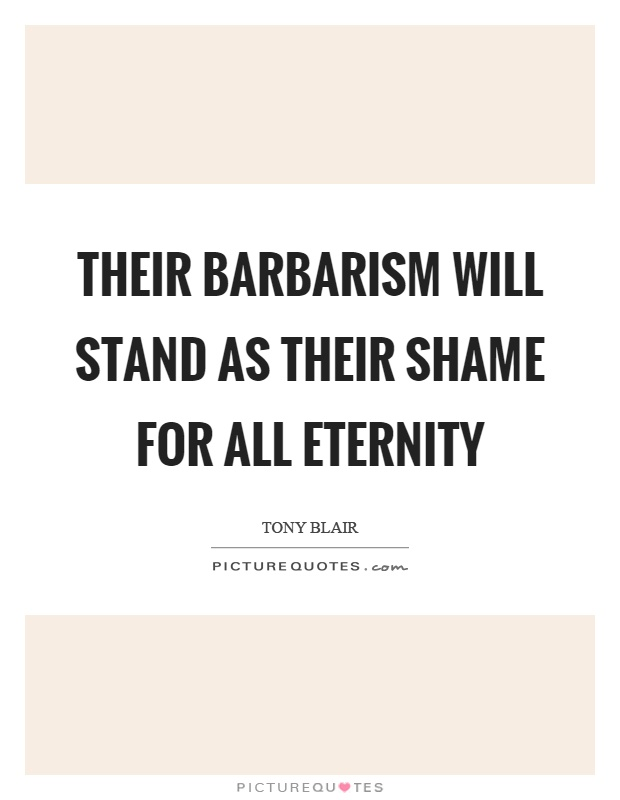 Their barbarism will stand as their shame for all eternity Picture Quote #1