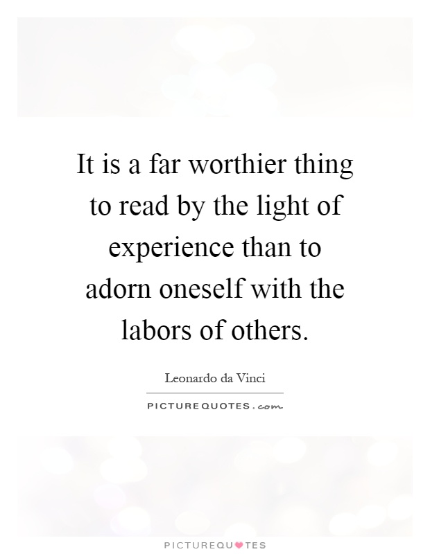 It is a far worthier thing to read by the light of experience than to adorn oneself with the labors of others Picture Quote #1
