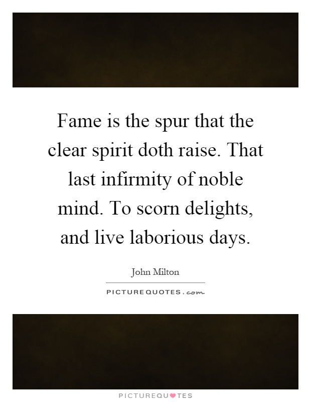 Fame is the spur that the clear spirit doth raise. That last infirmity of noble mind. To scorn delights, and live laborious days Picture Quote #1