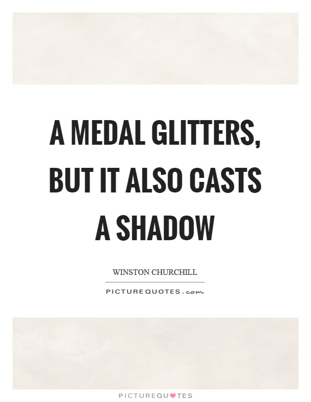 A medal glitters, but it also casts a shadow Picture Quote #1