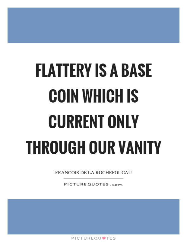 Flattery is a base coin which is current only through our vanity Picture Quote #1