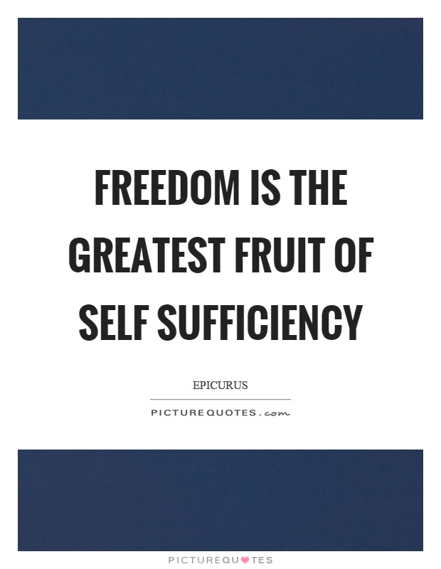 Freedom is the greatest fruit of self sufficiency Picture Quote #1