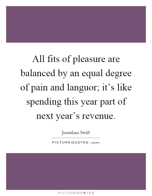 All fits of pleasure are balanced by an equal degree of pain and languor; it's like spending this year part of next year's revenue Picture Quote #1