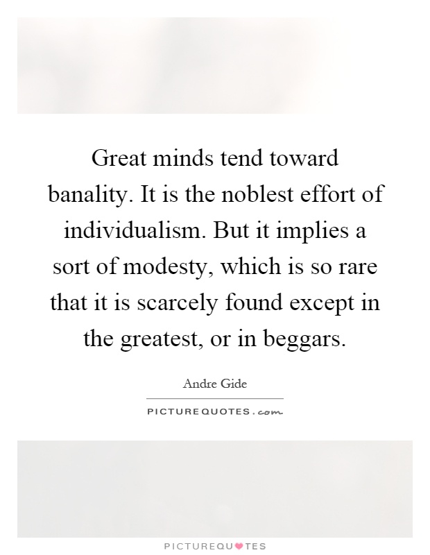 Great minds tend toward banality. It is the noblest effort of individualism. But it implies a sort of modesty, which is so rare that it is scarcely found except in the greatest, or in beggars Picture Quote #1