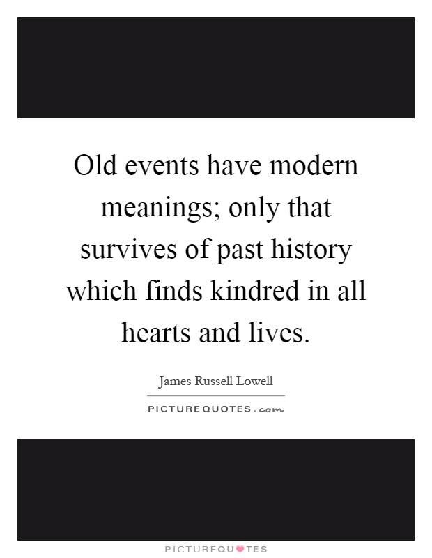 Old events have modern meanings; only that survives of past history which finds kindred in all hearts and lives Picture Quote #1
