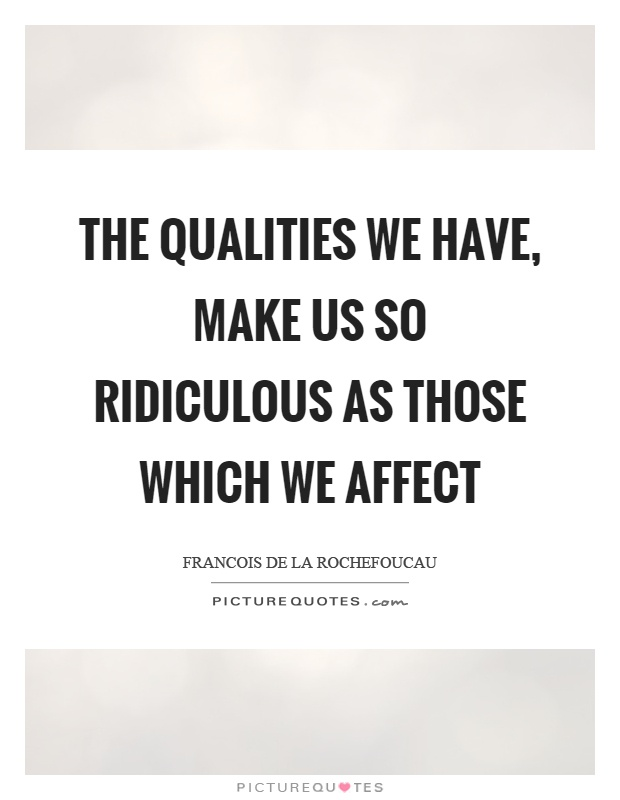 The qualities we have, make us so ridiculous as those which we affect Picture Quote #1
