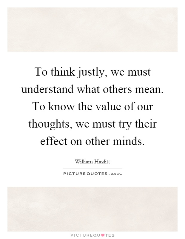 To think justly, we must understand what others mean. To know the value of our thoughts, we must try their effect on other minds Picture Quote #1