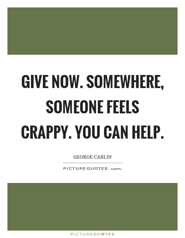 Give now. Somewhere, someone feels crappy. You can help Picture Quote #1