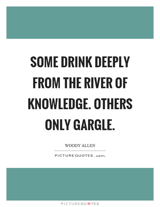 Some drink deeply from the river of knowledge. Others only gargle Picture Quote #1