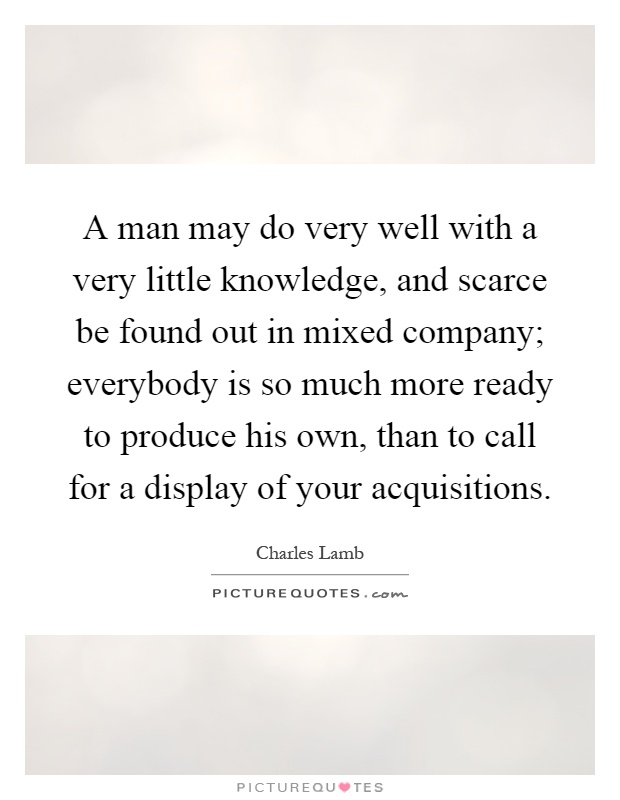 A man may do very well with a very little knowledge, and scarce be found out in mixed company; everybody is so much more ready to produce his own, than to call for a display of your acquisitions Picture Quote #1