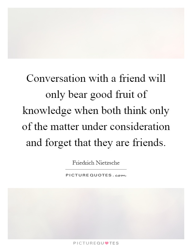 Conversation with a friend will only bear good fruit of knowledge when both think only of the matter under consideration and forget that they are friends Picture Quote #1