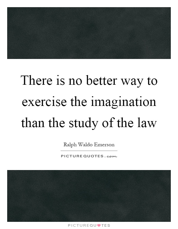 There is no better way to exercise the imagination than the study of the law Picture Quote #1