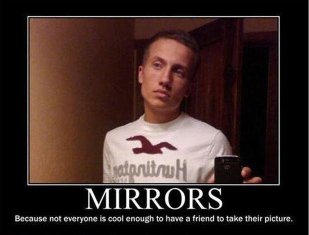 Mirrors. Because not everyone is cool enough to have a friend to take their picture Picture Quote #1