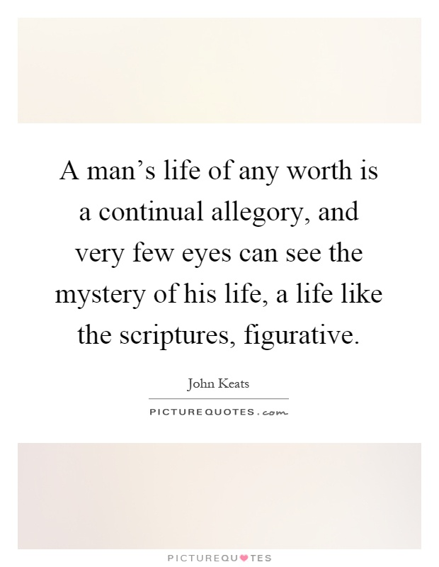 A man's life of any worth is a continual allegory, and very few eyes can see the mystery of his life, a life like the scriptures, figurative Picture Quote #1