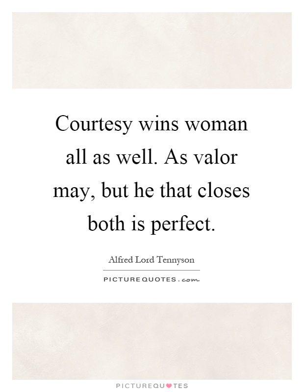 Courtesy wins woman all as well. As valor may, but he that closes both is perfect Picture Quote #1