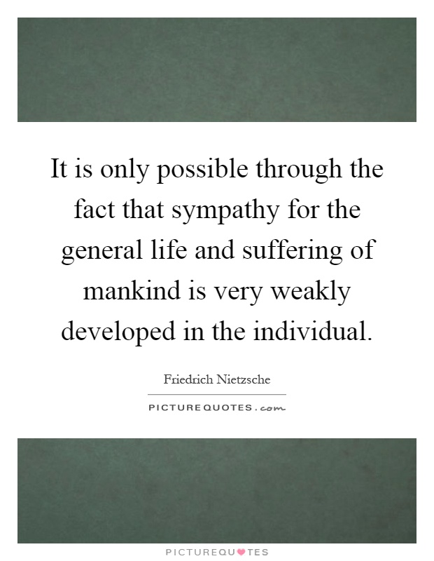 It is only possible through the fact that sympathy for the general life and suffering of mankind is very weakly developed in the individual Picture Quote #1