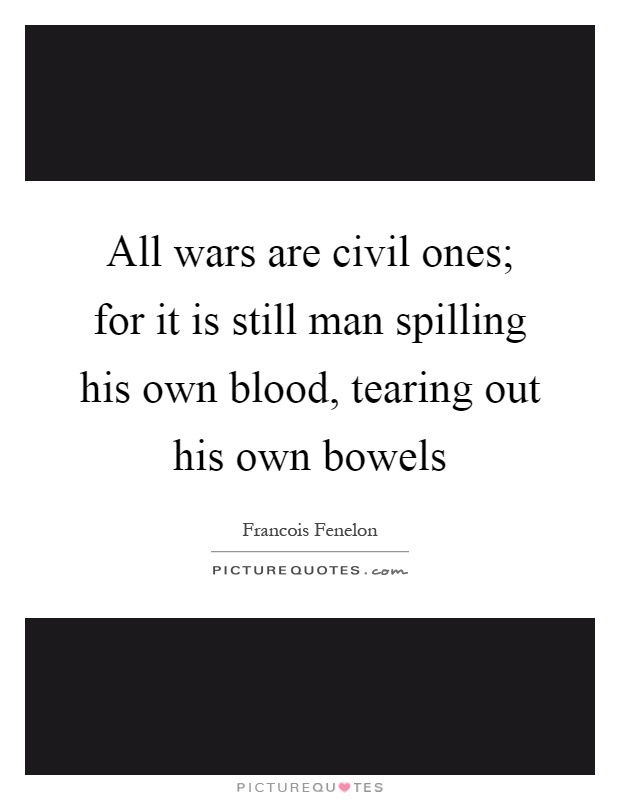 All wars are civil ones; for it is still man spilling his own blood, tearing out his own bowels Picture Quote #1