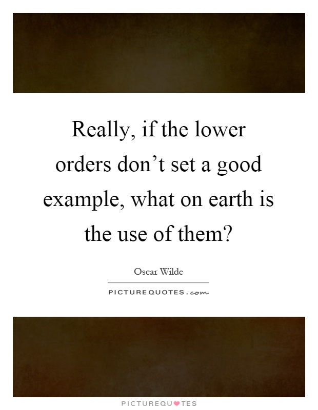 Really, if the lower orders don't set a good example, what on earth is the use of them? Picture Quote #1