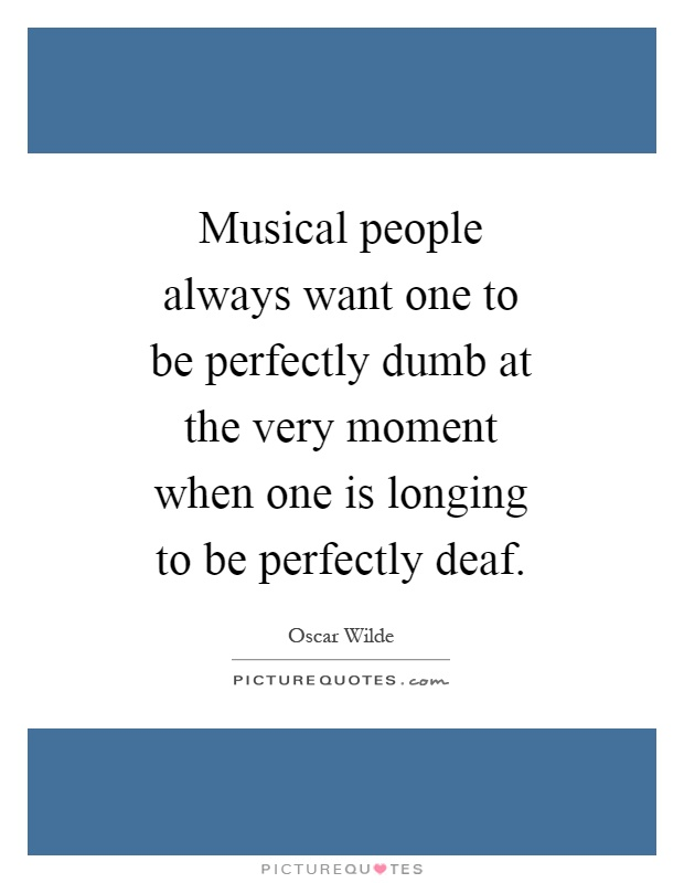 Musical people always want one to be perfectly dumb at the very moment when one is longing to be perfectly deaf Picture Quote #1