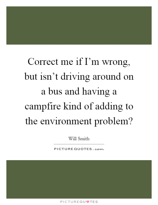 Correct me if I'm wrong, but isn't driving around on a bus and having a campfire kind of adding to the environment problem? Picture Quote #1