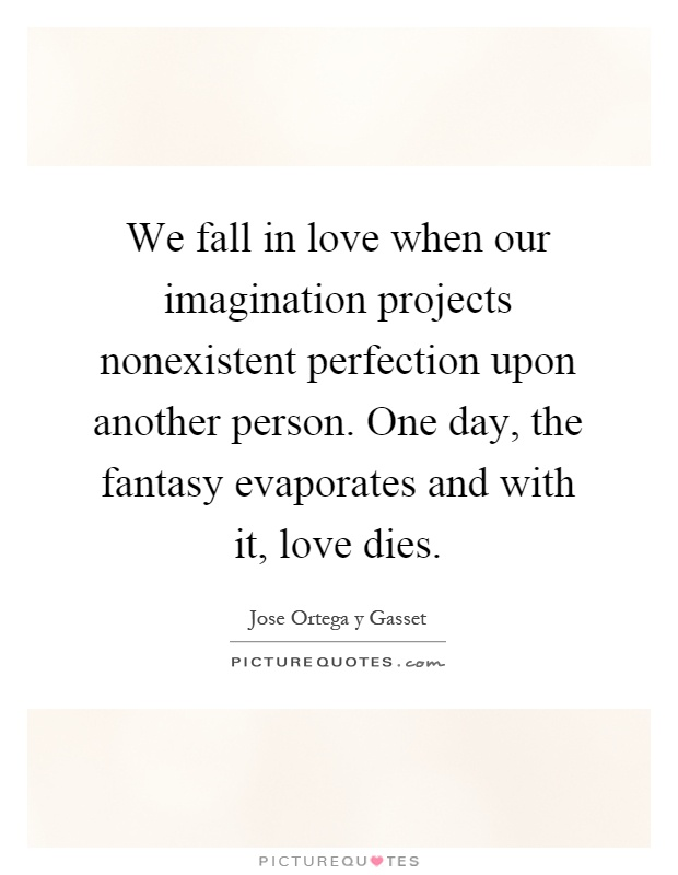 We fall in love when our imagination projects nonexistent perfection upon another person. One day, the fantasy evaporates and with it, love dies Picture Quote #1