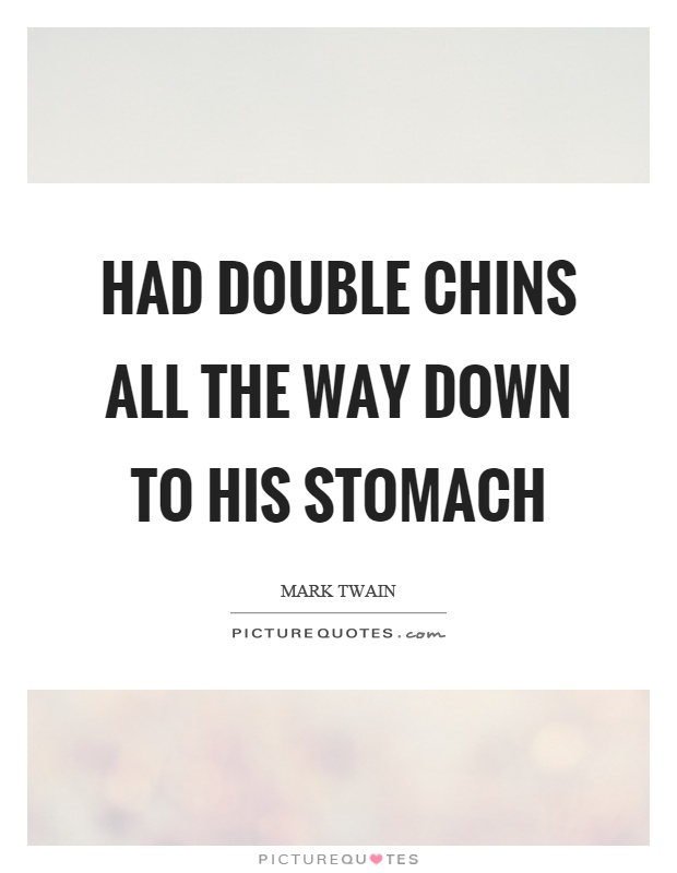 Had double chins all the way down to his stomach Picture Quote #1