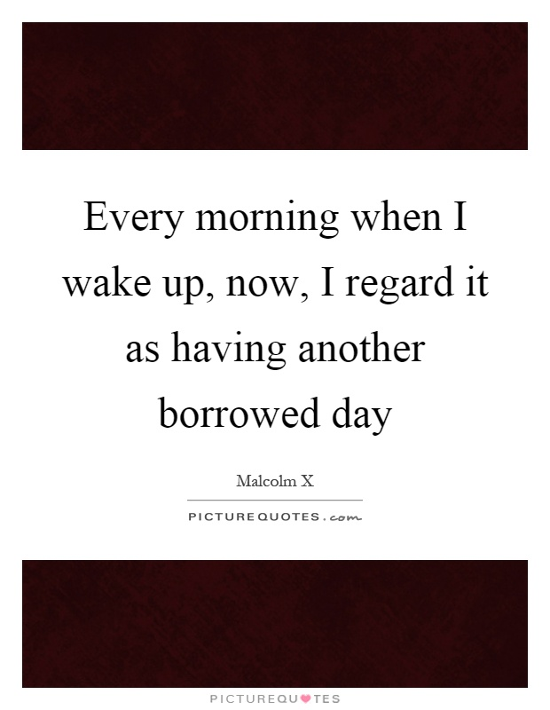 Every morning when I wake up, now, I regard it as having another borrowed day Picture Quote #1