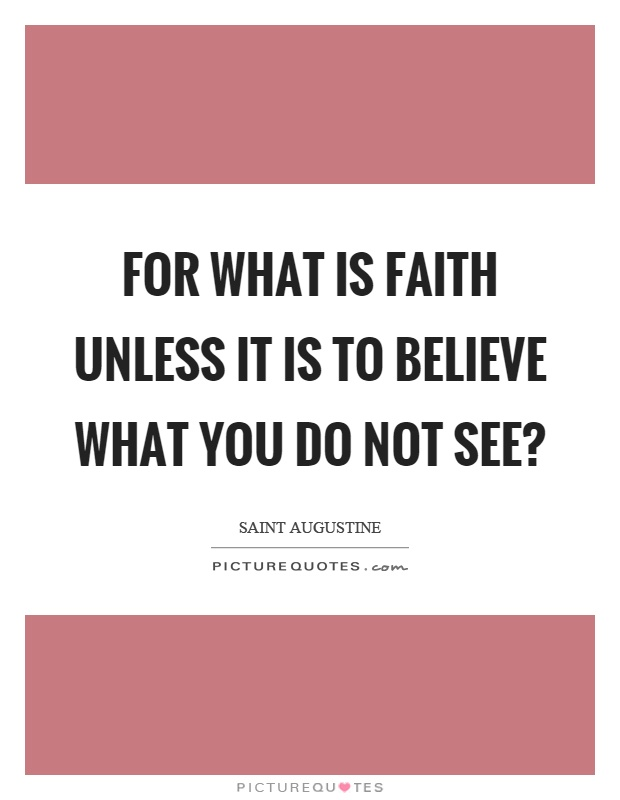 For what is faith unless it is to believe what you do not see? Picture Quote #1