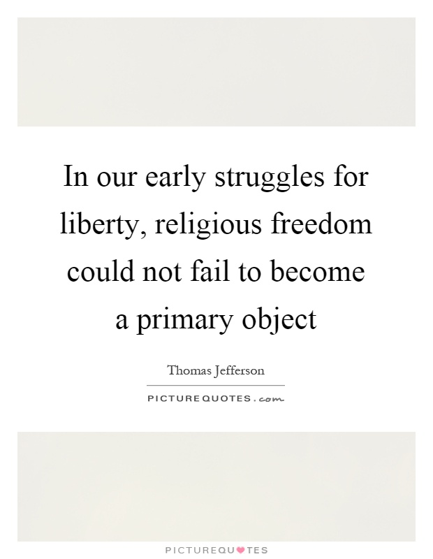 In our early struggles for liberty, religious freedom could not fail to become a primary object Picture Quote #1