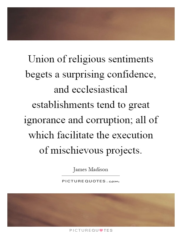 Union of religious sentiments begets a surprising confidence, and ecclesiastical establishments tend to great ignorance and corruption; all of which facilitate the execution of mischievous projects Picture Quote #1