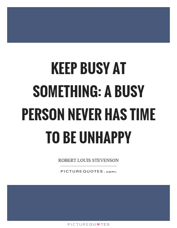 Keep busy at something: a busy person never has time to be unhappy Picture Quote #1