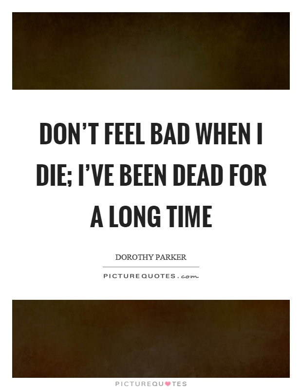 Don't feel bad when I die; I've been dead for a long time Picture Quote #1