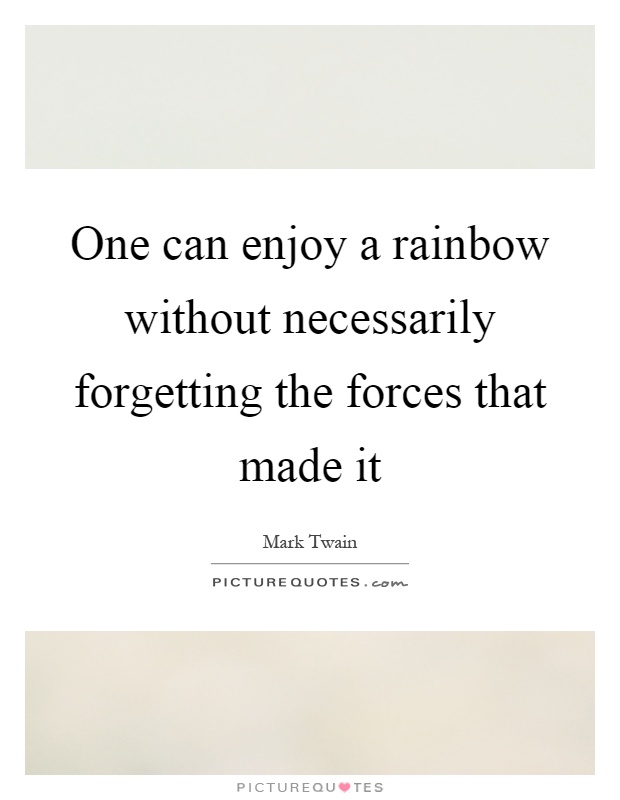 One can enjoy a rainbow without necessarily forgetting the forces that made it Picture Quote #1