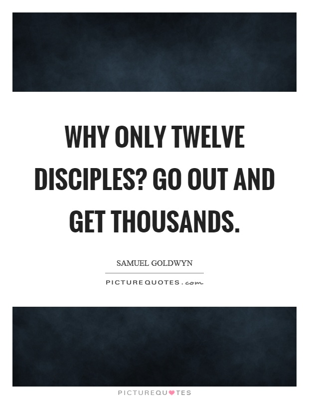 Why only twelve disciples? Go out and get thousands Picture Quote #1