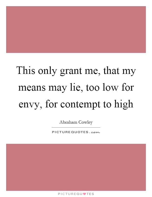 This only grant me, that my means may lie, too low for envy, for contempt to high Picture Quote #1