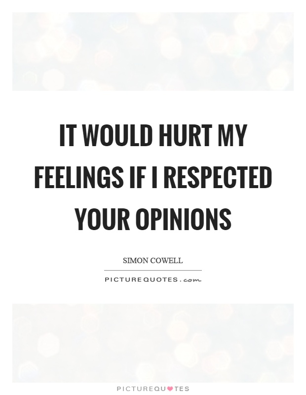 It would hurt my feelings if I respected your opinions Picture Quote #1