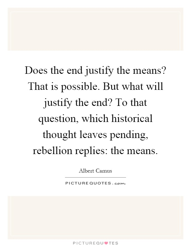 does the end justify the means that is possible but what will  does the end justify the means that is possible but what will justify the end to that question which historical thought leaves pending