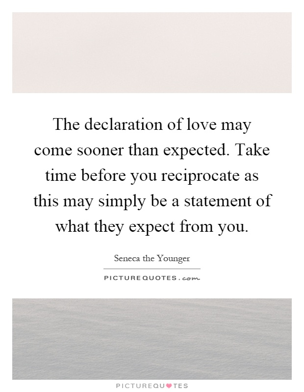 The declaration of love may come sooner than expected. Take time before you reciprocate as this may simply be a statement of what they expect from you Picture Quote #1