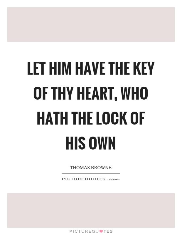 Let him have the key of thy heart, who hath the lock of his own Picture Quote #1