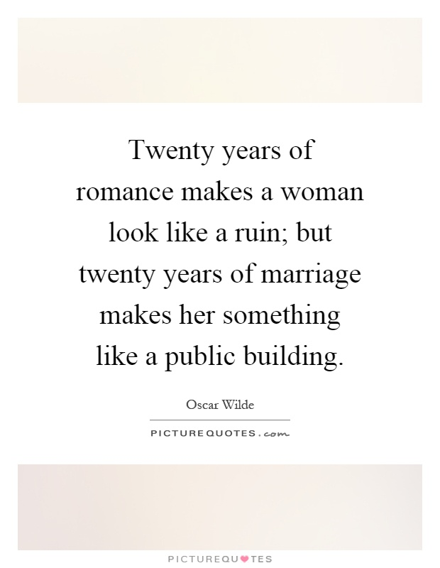 Twenty years of romance makes a woman look like a ruin; but twenty years of marriage makes her something like a public building Picture Quote #1